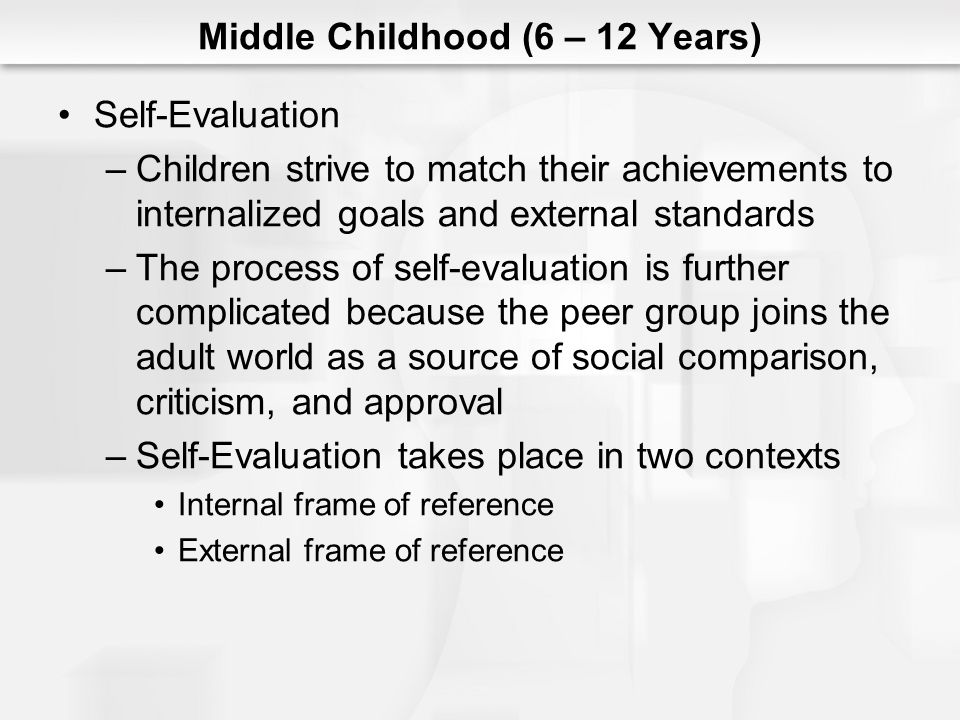 Middle Childhood (6 – 12 Years) Self-Evaluation –Children strive to match their achievements to internalized goals and external standards –The process