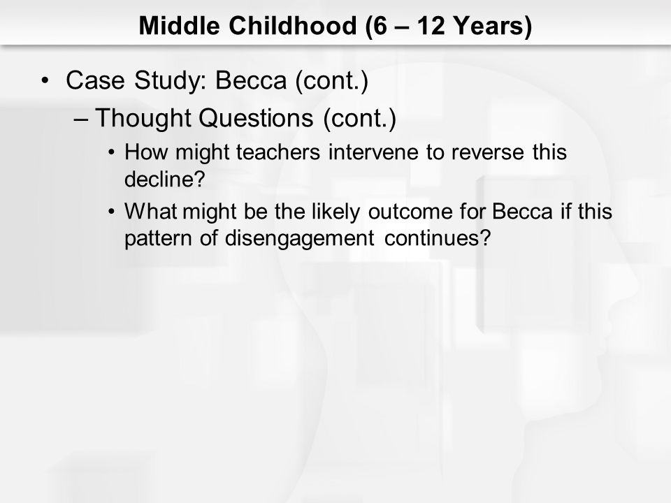 Middle Childhood (6 – 12 Years) Case Study: Becca (cont.) –Thought Questions (cont.) How might teachers intervene to reverse this decline? What might