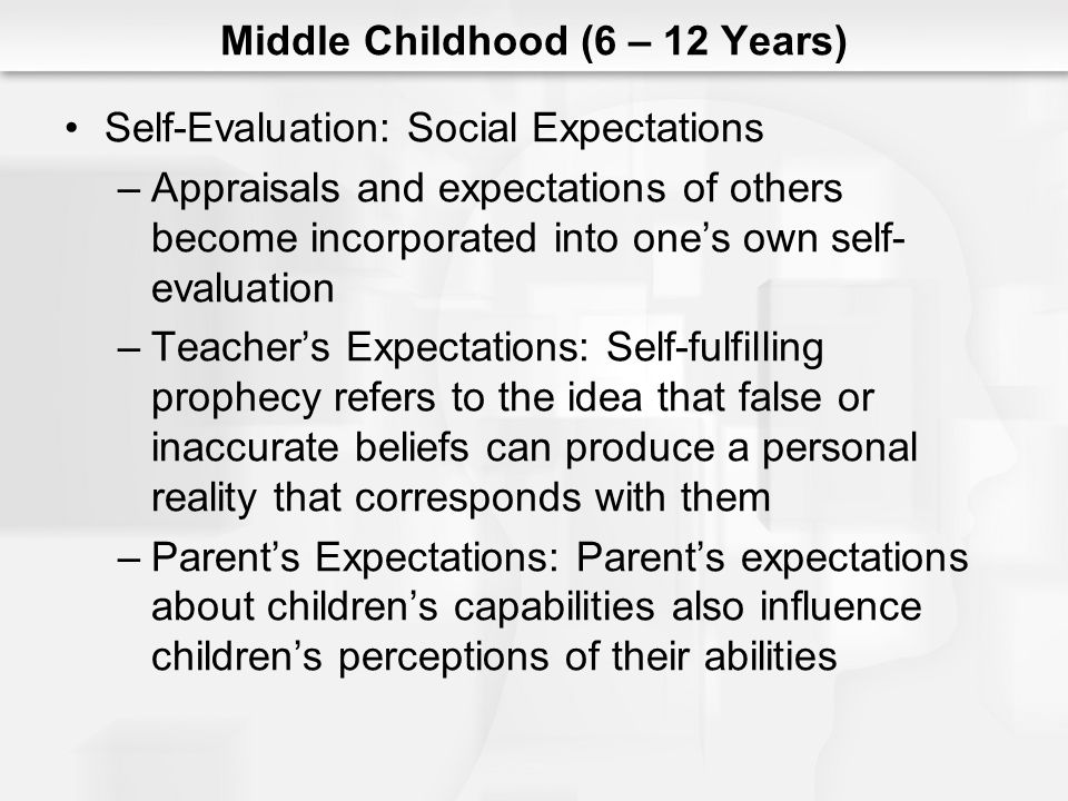 Middle Childhood (6 – 12 Years) Self-Evaluation: Social Expectations –Appraisals and expectations of others become incorporated into ones own self- ev