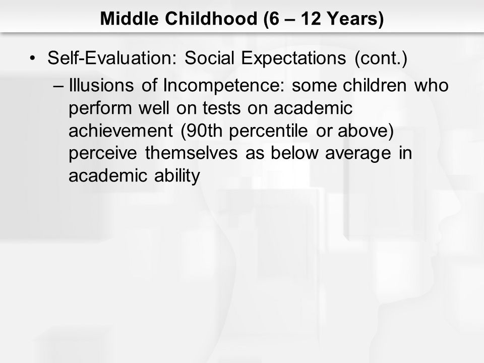 Middle Childhood (6 – 12 Years) Self-Evaluation: Social Expectations (cont.) –Illusions of Incompetence: some children who perform well on tests on ac