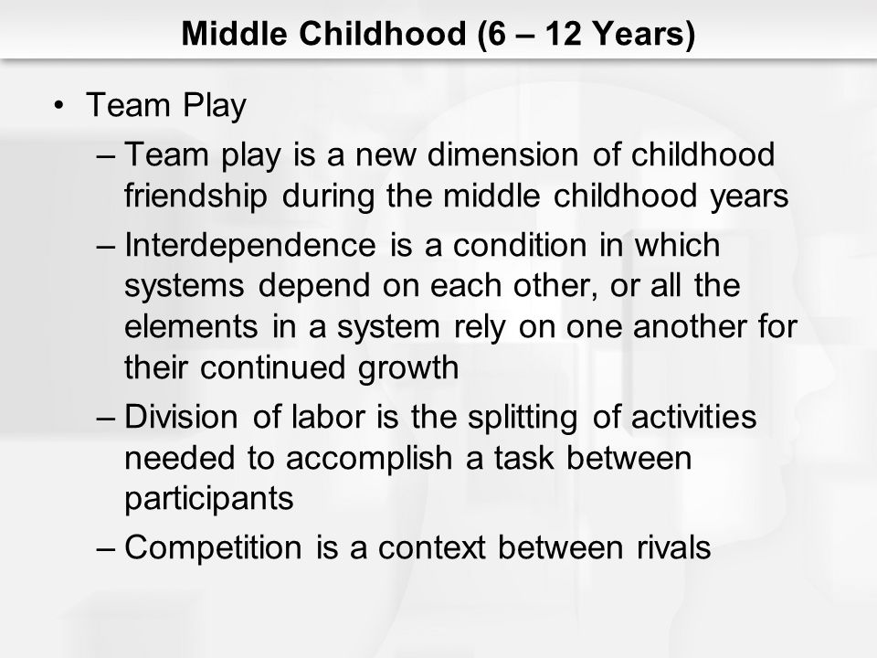 Middle Childhood (6 – 12 Years) Team Play –Team play is a new dimension of childhood friendship during the middle childhood years –Interdependence is