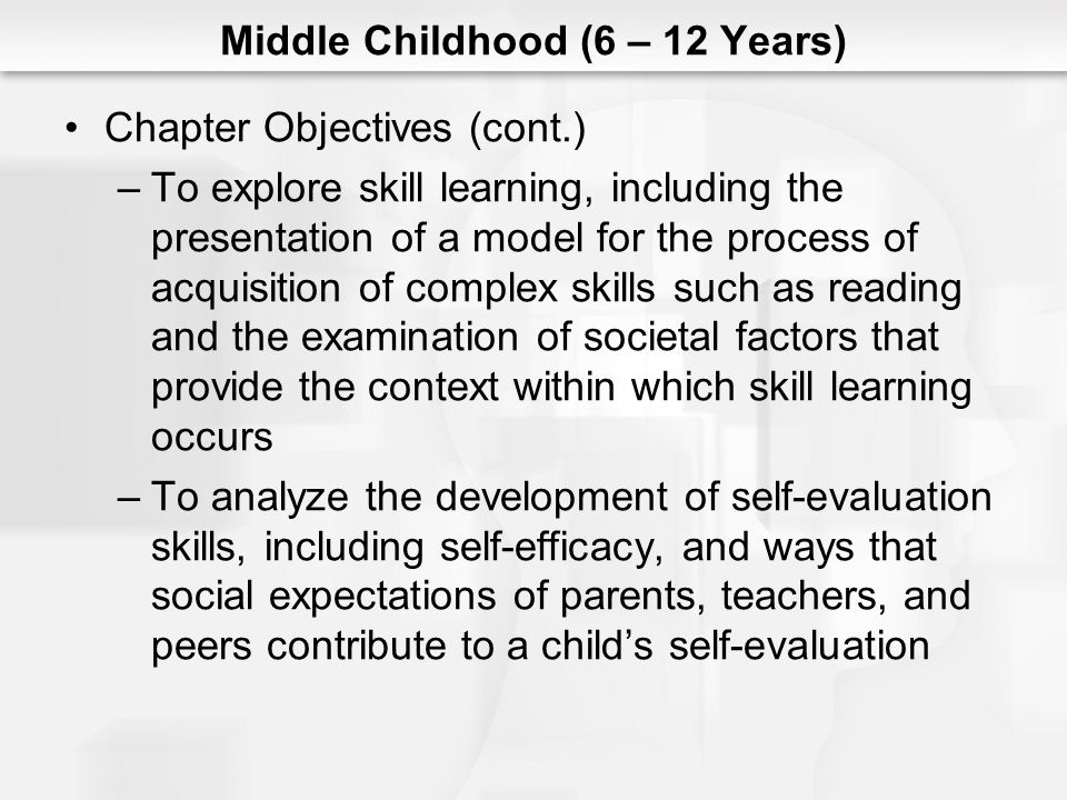 Middle Childhood (6 – 12 Years) Chapter Objectives (cont.) –To explore skill learning, including the presentation of a model for the process of acquis