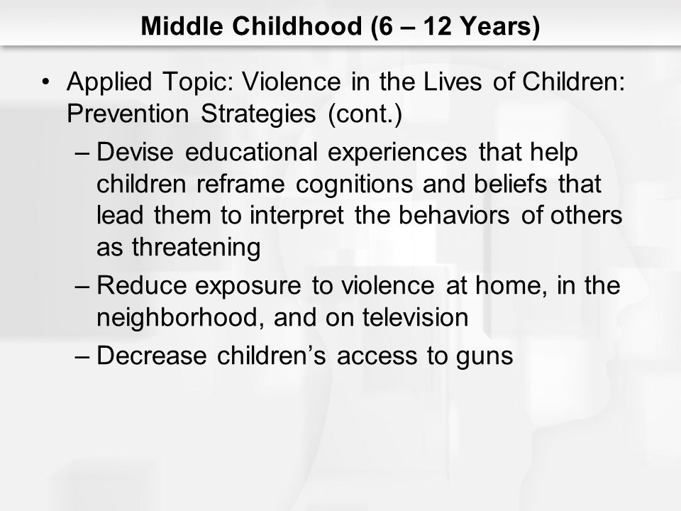 Middle Childhood (6 – 12 Years) Applied Topic: Violence in the Lives of Children: Prevention Strategies (cont.) –Devise educational experiences that h