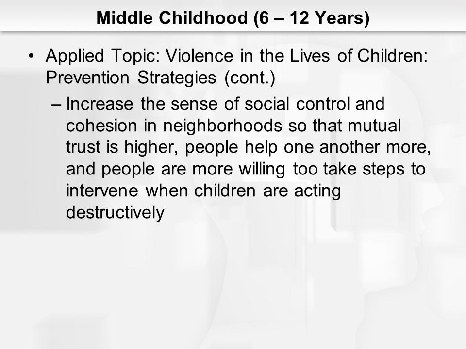 Middle Childhood (6 – 12 Years) Applied Topic: Violence in the Lives of Children: Prevention Strategies (cont.) –Increase the sense of social control