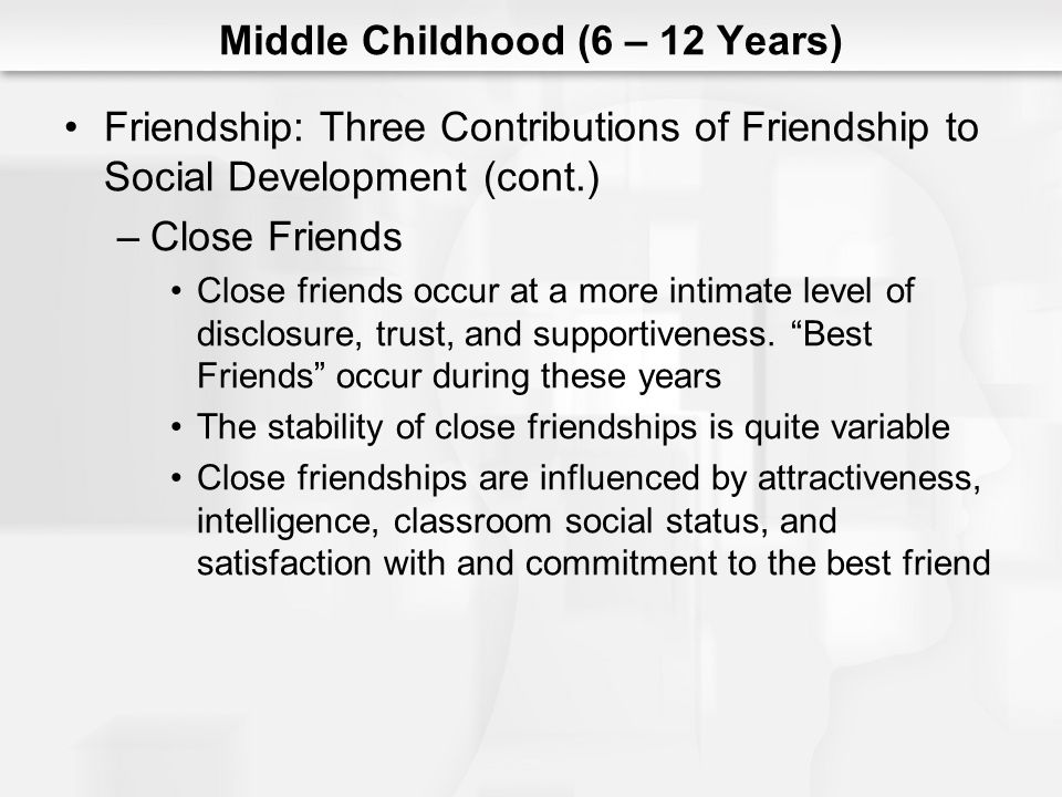Middle Childhood (6 – 12 Years) Friendship: Three Contributions of Friendship to Social Development (cont.) –Close Friends Close friends occur at a mo