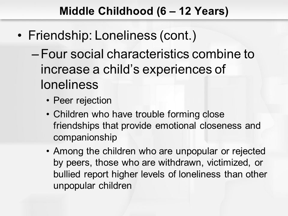 Middle Childhood (6 – 12 Years) Friendship: Loneliness (cont.) –Four social characteristics combine to increase a childs experiences of loneliness Pee