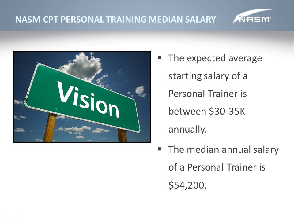 NASM CPT PERSONAL TRAINING MEDIAN SALARY The expected average starting salary of a Personal Trainer is between $30-35K annually. The median annual sal