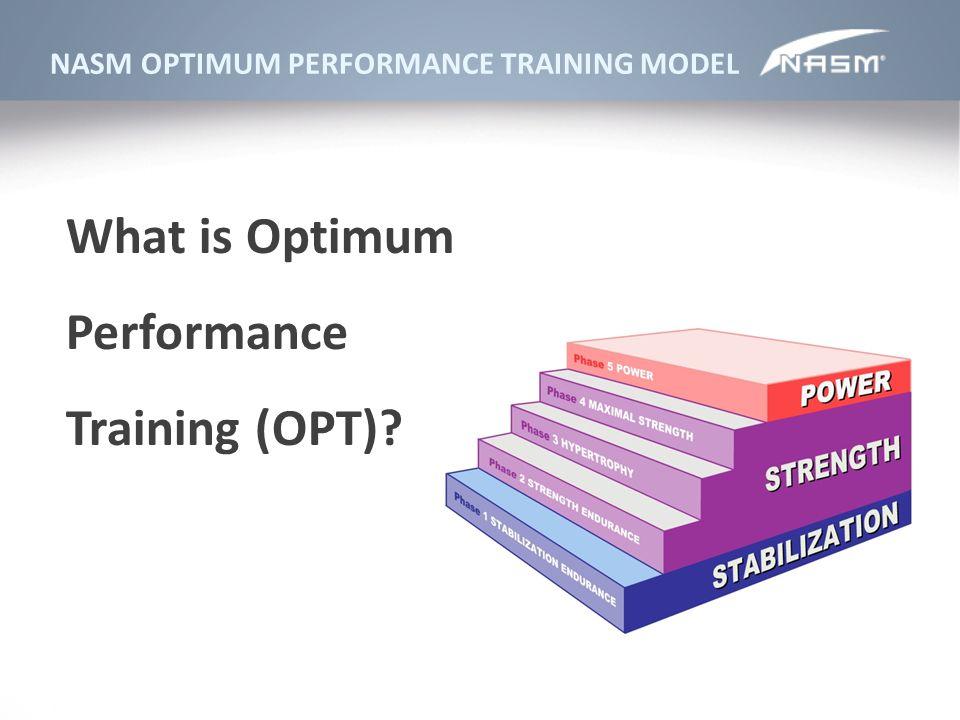 NASM OPTIMUM PERFORMANCE TRAINING MODEL What is Optimum Performance Training (OPT)?