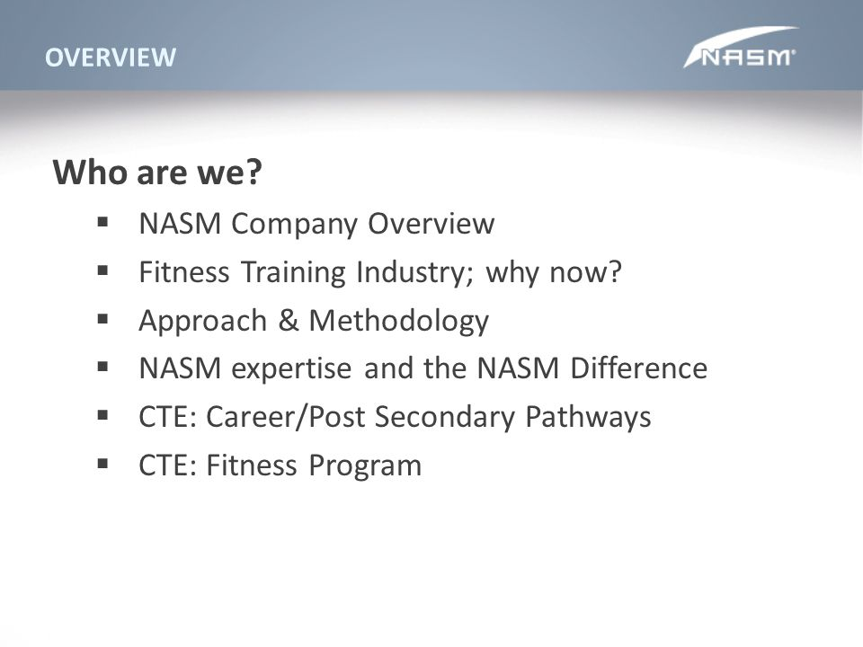 OVERVIEW Who are we? NASM Company Overview Fitness Training Industry; why now? Approach & Methodology NASM expertise and the NASM Difference CTE: Care