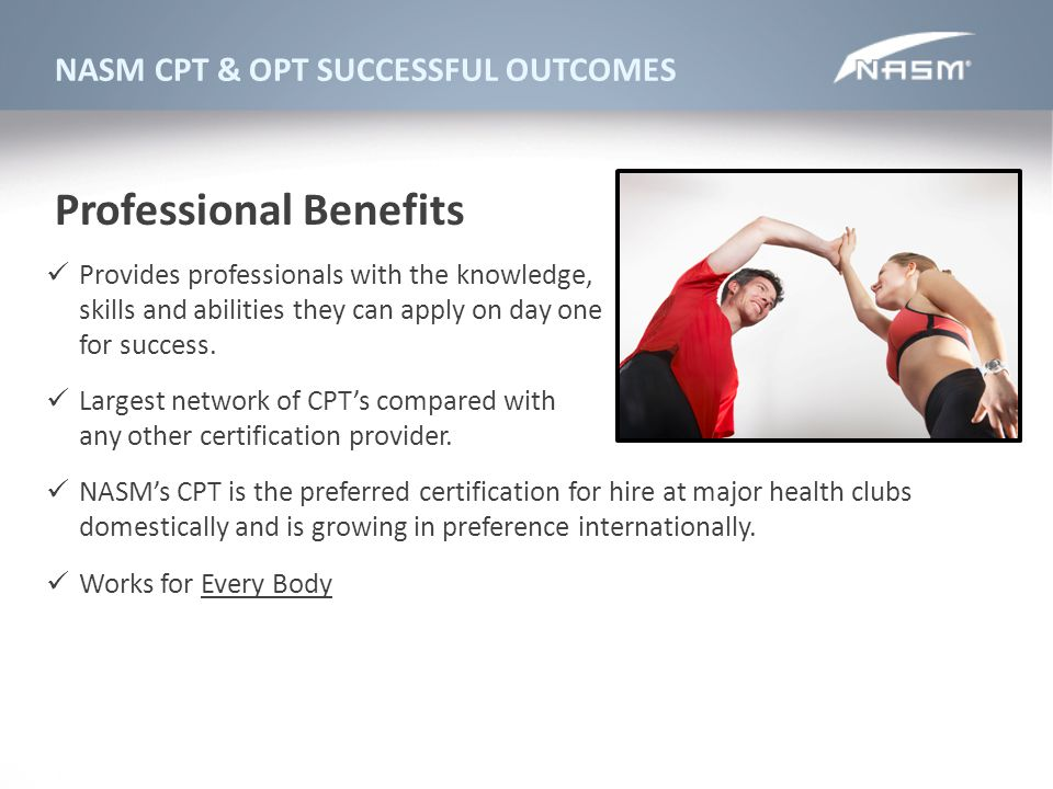 NASM CPT & OPT SUCCESSFUL OUTCOMES Provides professionals with the knowledge, skills and abilities they can apply on day one for success. Largest netw