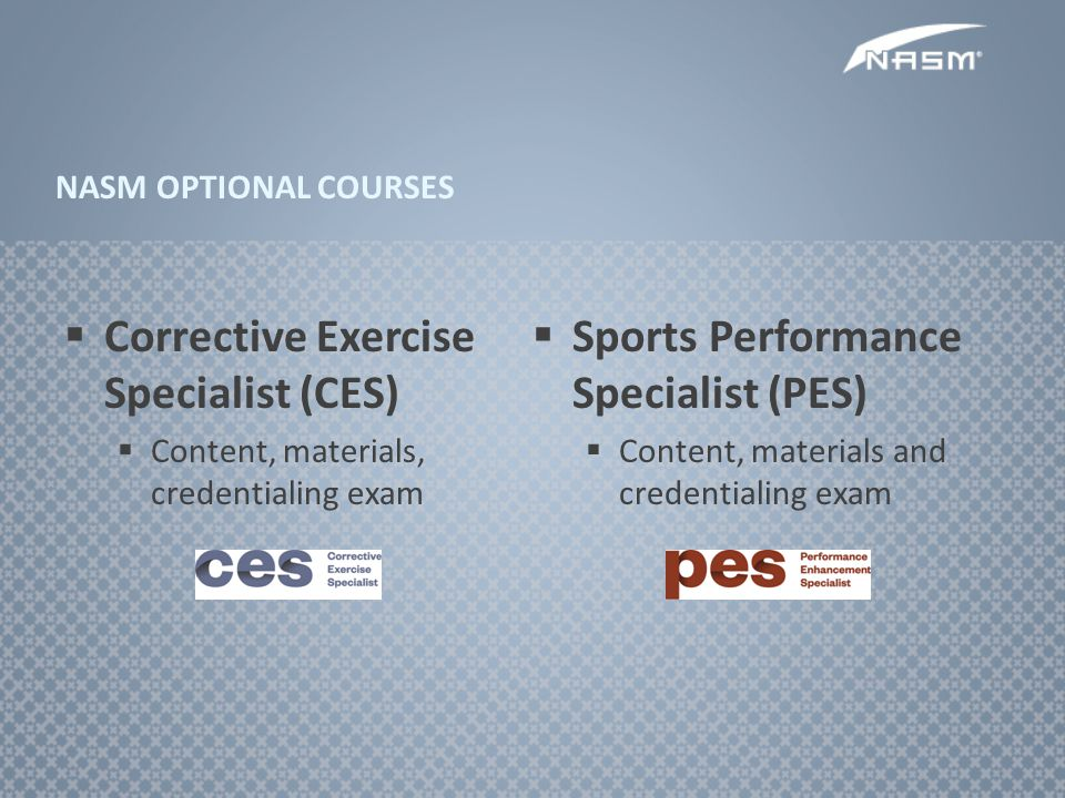 Corrective Exercise Specialist (CES) Content, materials, credentialing exam Sports Performance Specialist (PES) Content, materials and credentialing e