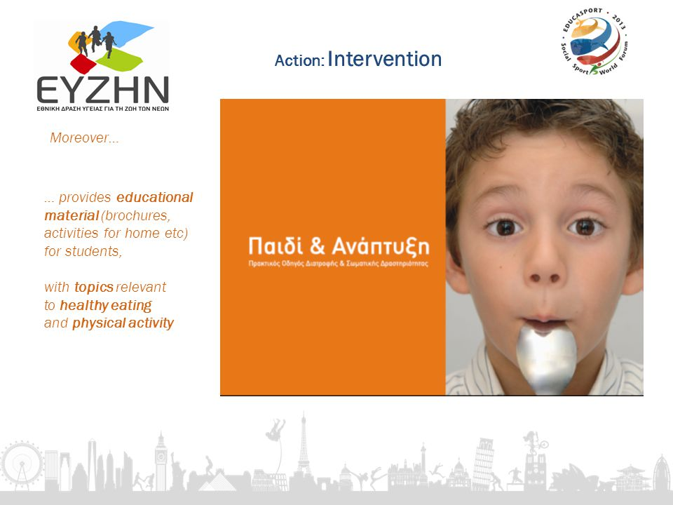 … provides educational material (brochures, activities for home etc) for students, with topics relevant to healthy eating and physical activity Moreover… Action: Intervention