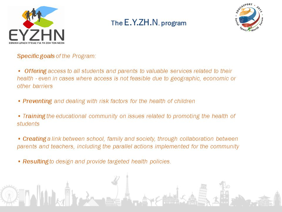 Specific goals of the Program: Offering access to all students and parents to valuable services related to their health - even in cases where access is not feasible due to geographic, economic or other barriers Preventing and dealing with risk factors for the health of children Τraining the educational community on issues related to promoting the health of students Creating a link between school, family and society, through collaboration between parents and teachers, including the parallel actions implemented for the community Resulting to design and provide targeted health policies.