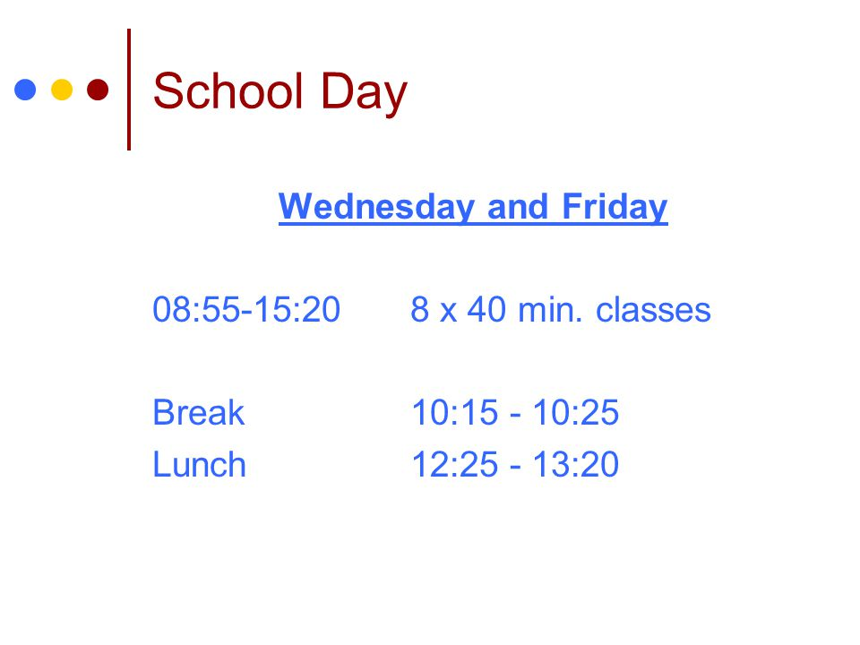School Day Wednesday and Friday 08:55-15:208 x 40 min. classes Break10:15 - 10:25 Lunch12:25 - 13:20