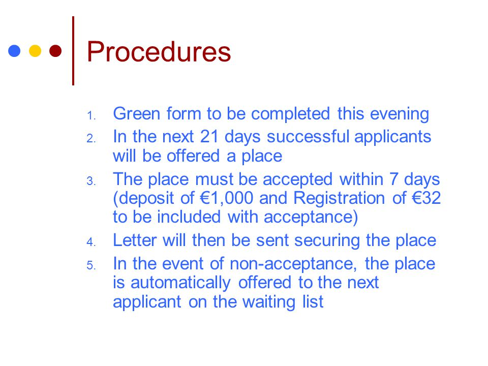 Procedures 1. Green form to be completed this evening 2. In the next 21 days successful applicants will be offered a place 3. The place must be accept