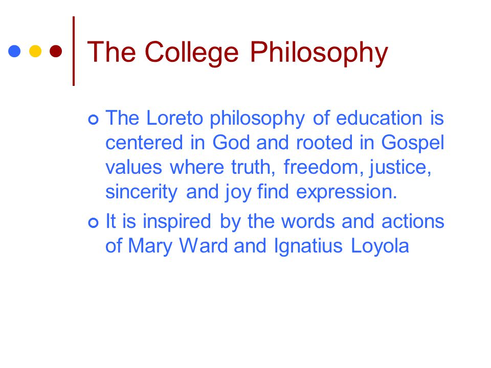 The College Philosophy The Loreto philosophy of education is centered in God and rooted in Gospel values where truth, freedom, justice, sincerity and