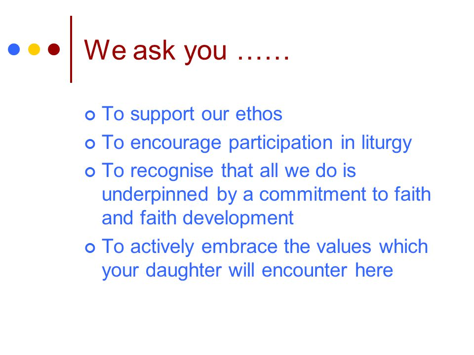 We ask you …… To support our ethos To encourage participation in liturgy To recognise that all we do is underpinned by a commitment to faith and faith