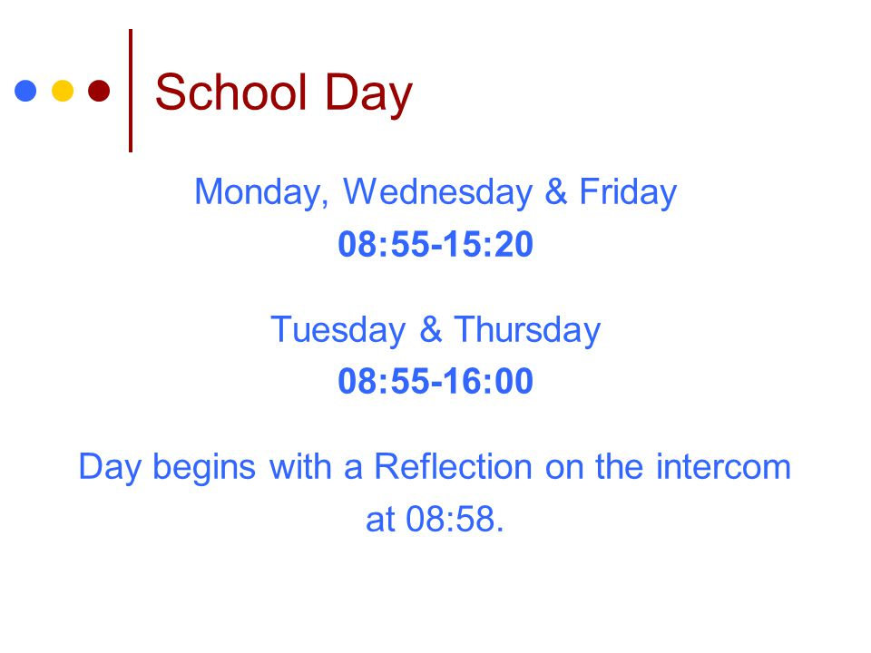 School Day Monday, Wednesday & Friday 08:55-15:20 Tuesday & Thursday 08:55-16:00 Day begins with a Reflection on the intercom at 08:58.