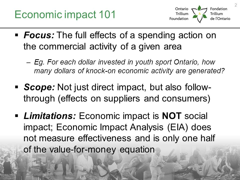 Economic impact 101 Focus: The full effects of a spending action on the commercial activity of a given area –Eg. For each dollar invested in youth spo