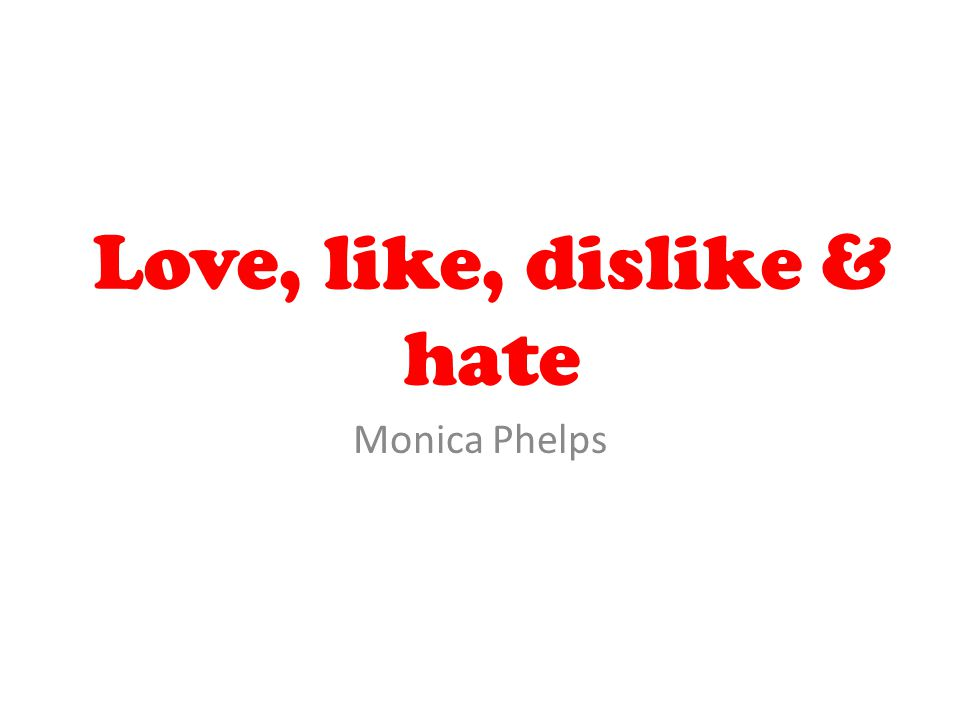 Love, like, dislike & hate Monica Phelps