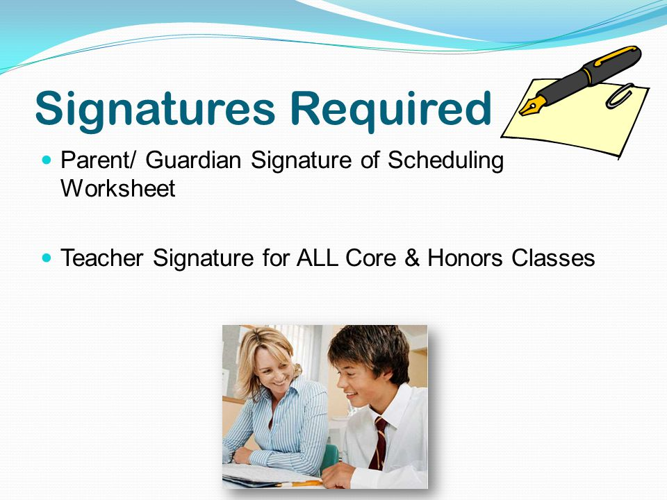 Signatures Required Parent/ Guardian Signature of Scheduling Worksheet Teacher Signature for ALL Core & Honors Classes