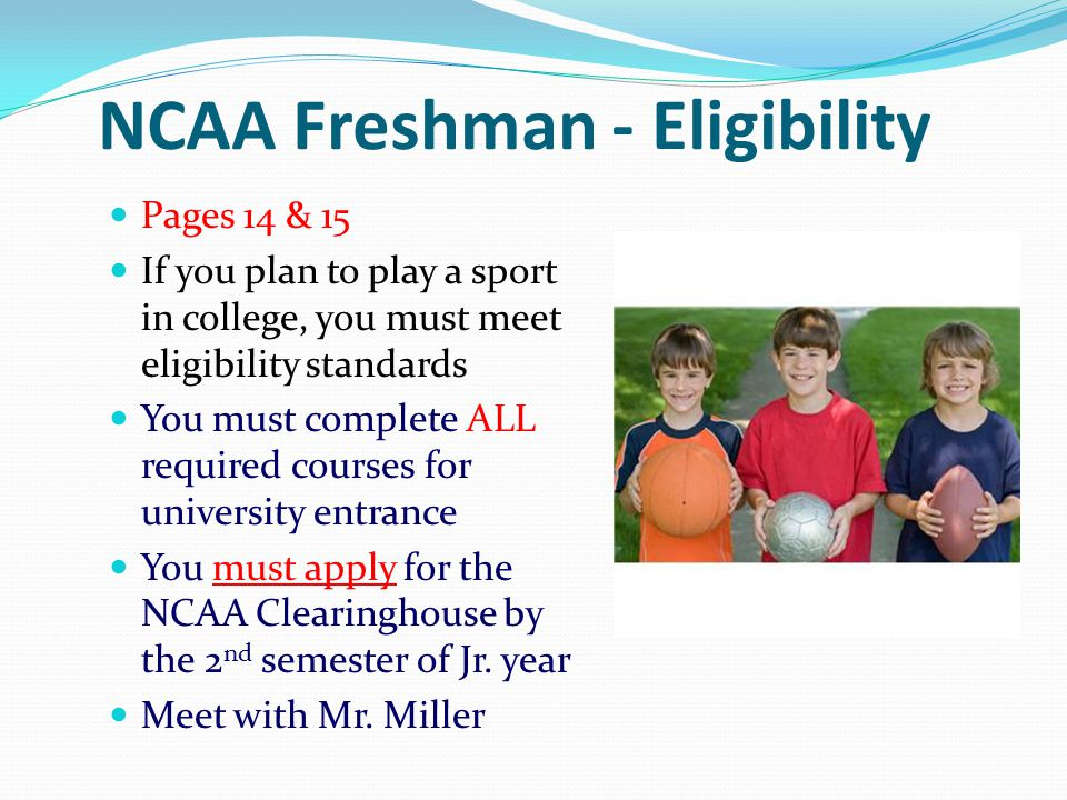 NCAA Freshman - Eligibility Pages 14 & 15 If you plan to play a sport in college, you must meet eligibility standards You must complete ALL required c