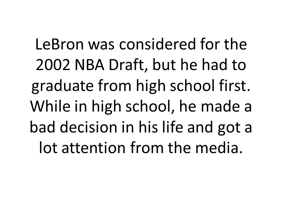 LeBron was considered for the 2002 NBA Draft, but he had to graduate from high school first. While in high school, he made a bad decision in his life