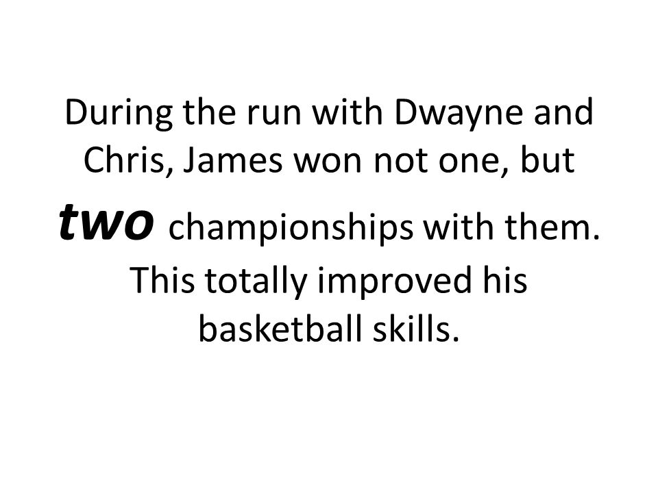 During the run with Dwayne and Chris, James won not one, but two championships with them. This totally improved his basketball skills.