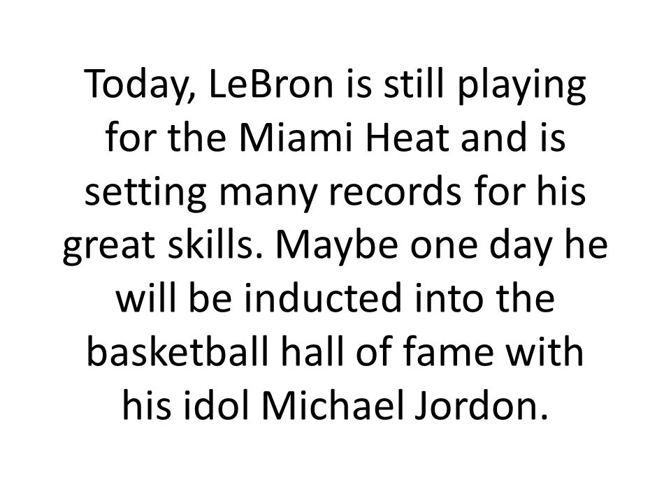 Today, LeBron is still playing for the Miami Heat and is setting many records for his great skills.
