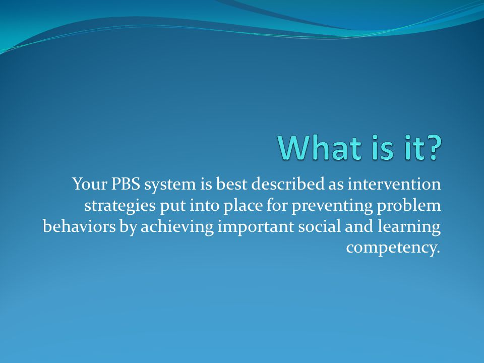 Your PBS system is best described as intervention strategies put into place for preventing problem behaviors by achieving important social and learning competency.