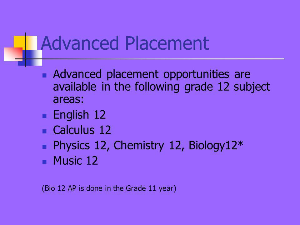 Advanced Placement Advanced placement opportunities are available in the following grade 12 subject areas: English 12 Calculus 12 Physics 12, Chemistry 12, Biology12* Music 12 (Bio 12 AP is done in the Grade 11 year)