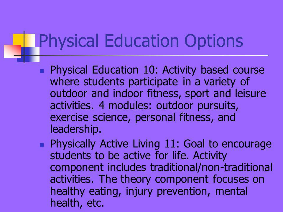 Physical Education Options Physical Education 10: Activity based course where students participate in a variety of outdoor and indoor fitness, sport and leisure activities.