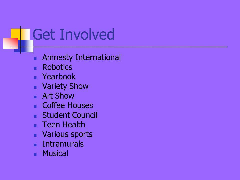 Get Involved Amnesty International Robotics Yearbook Variety Show Art Show Coffee Houses Student Council Teen Health Various sports Intramurals Musical