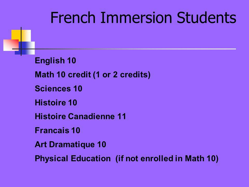 French Immersion Students English 10 Math 10 credit (1 or 2 credits) Sciences 10 Histoire 10 Histoire Canadienne 11 Francais 10 Art Dramatique 10 Physical Education (if not enrolled in Math 10)