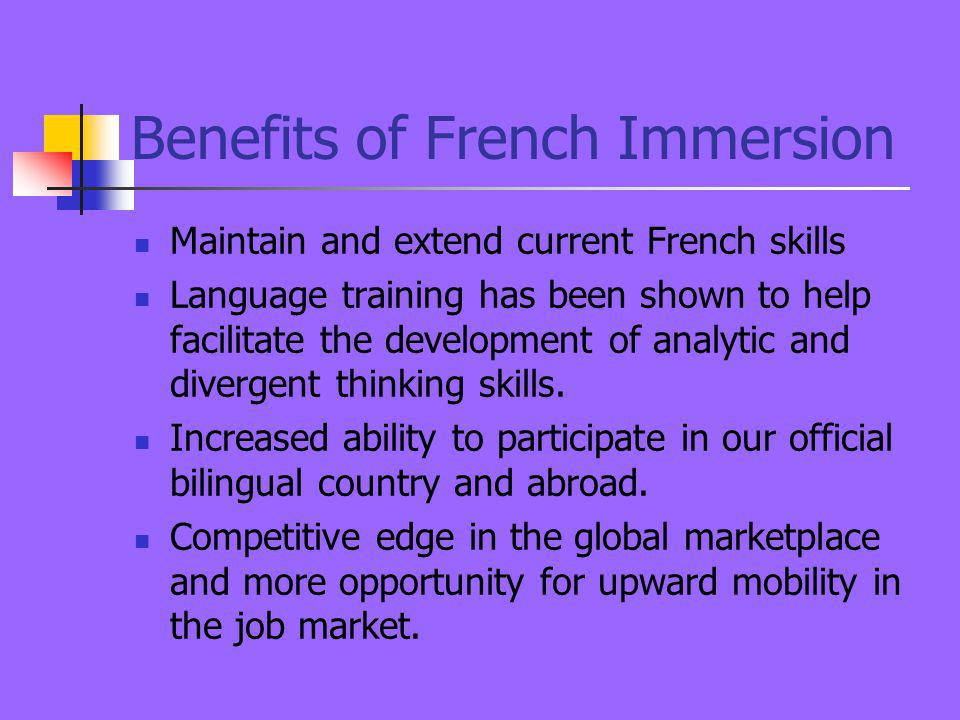 Benefits of French Immersion Maintain and extend current French skills Language training has been shown to help facilitate the development of analytic and divergent thinking skills.