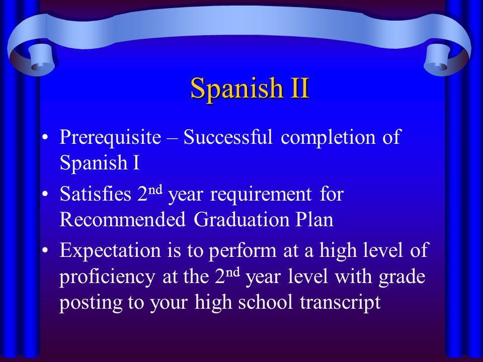 Spanish II Prerequisite – Successful completion of Spanish I Satisfies 2 nd year requirement for Recommended Graduation Plan Expectation is to perform at a high level of proficiency at the 2 nd year level with grade posting to your high school transcript