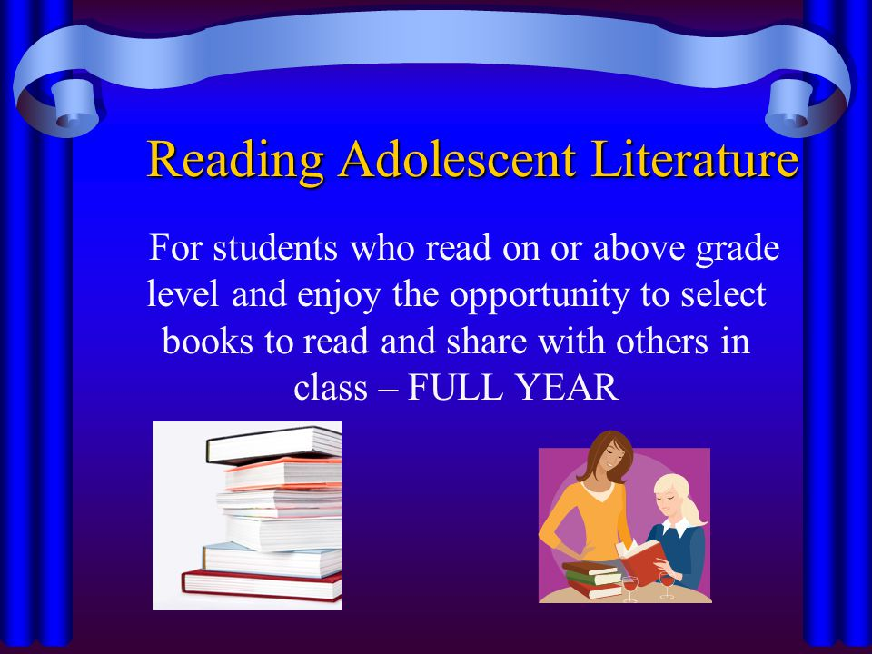 Reading Adolescent Literature For students who read on or above grade level and enjoy the opportunity to select books to read and share with others in class – FULL YEAR