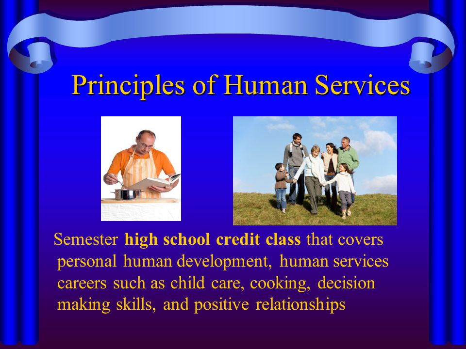 Principles of Human Services Semester high school credit class that covers personal human development, human services careers such as child care, cooking, decision making skills, and positive relationships