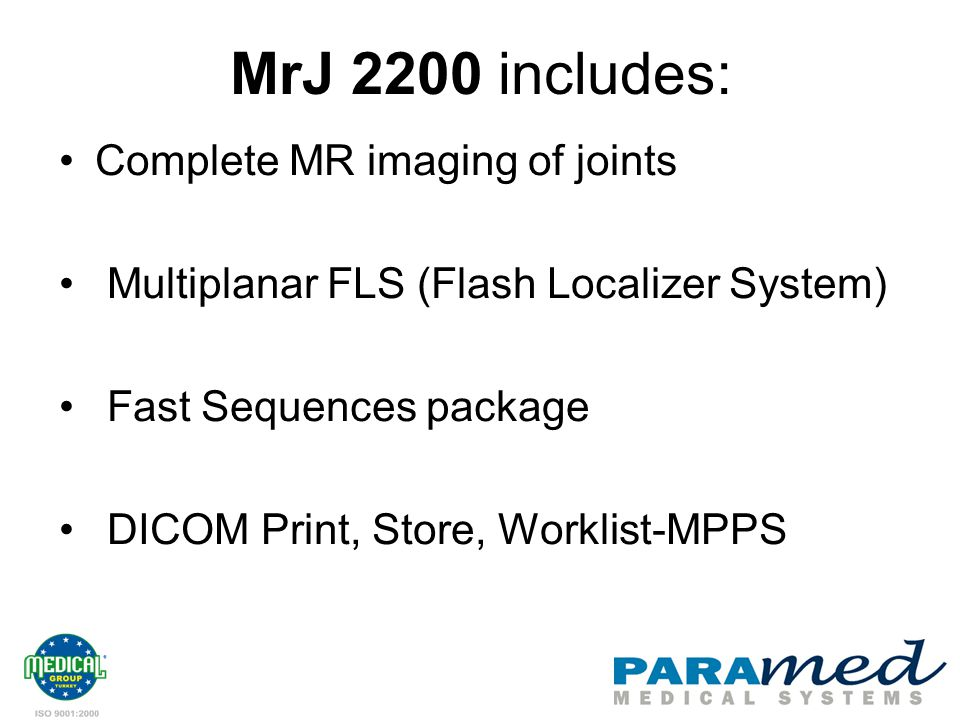 MrJ 2200 includes: Complete MR imaging of joints Multiplanar FLS (Flash Localizer System) Fast Sequences package DICOM Print, Store, Worklist-MPPS