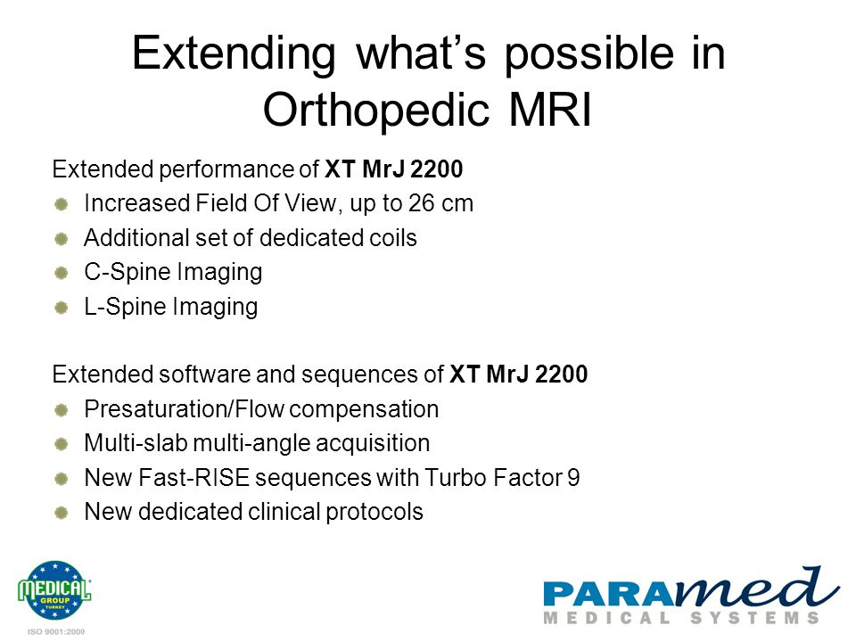 Extending whats possible in Orthopedic MRI Extended performance of XT MrJ 2200 Increased Field Of View, up to 26 cm Additional set of dedicated coils C-Spine Imaging L-Spine Imaging Extended software and sequences of XT MrJ 2200 Presaturation/Flow compensation Multi-slab multi-angle acquisition New Fast-RISE sequences with Turbo Factor 9 New dedicated clinical protocols