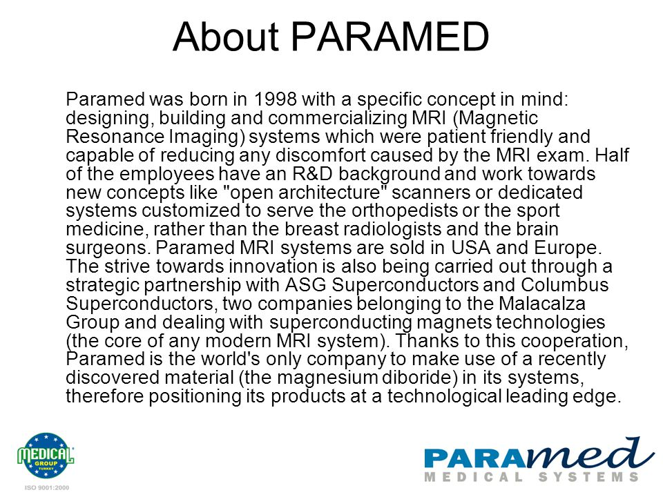 About PARAMED Paramed was born in 1998 with a specific concept in mind: designing, building and commercializing MRI (Magnetic Resonance Imaging) systems which were patient friendly and capable of reducing any discomfort caused by the MRI exam.