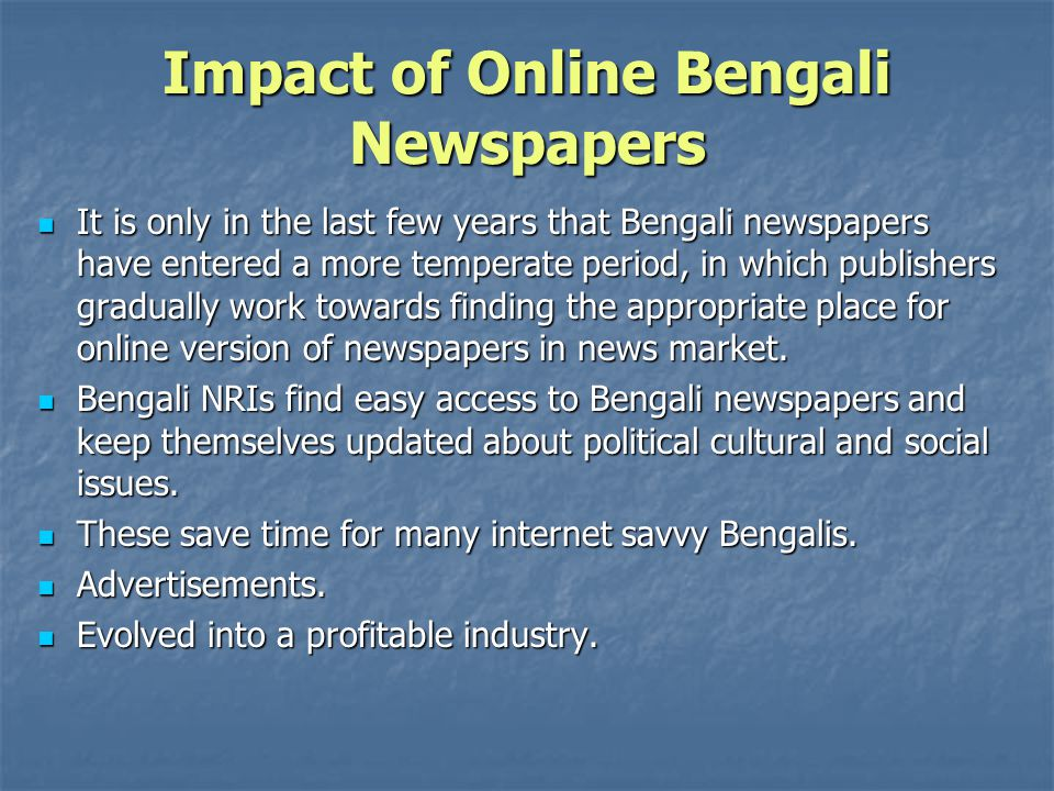 Impact of Online Bengali Newspapers It is only in the last few years that Bengali newspapers have entered a more temperate period, in which publishers