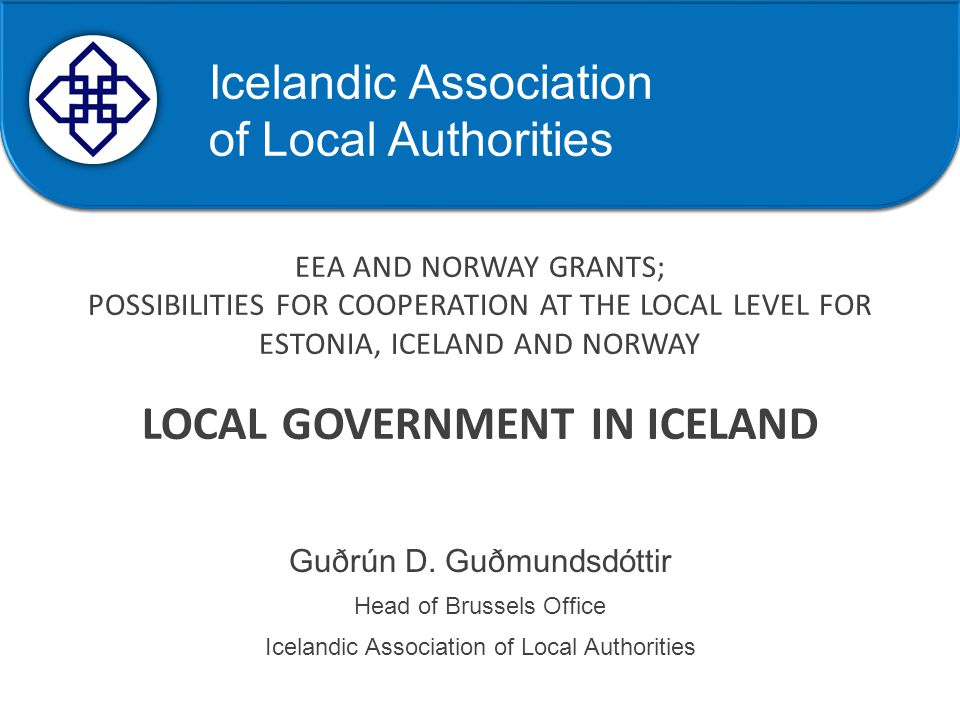 Samband íslenskra sveitarfélaga EEA AND NORWAY GRANTS; POSSIBILITIES FOR COOPERATION AT THE LOCAL LEVEL FOR ESTONIA, ICELAND AND NORWAY LOCAL GOVERNMENT IN ICELAND Guðrún D.