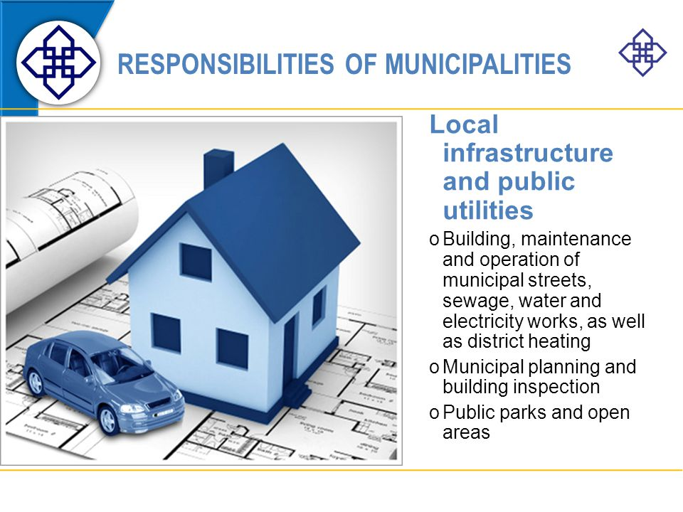 RESPONSIBILITIES OF MUNICIPALITIES Local infrastructure and public utilities oBuilding, maintenance and operation of municipal streets, sewage, water and electricity works, as well as district heating oMunicipal planning and building inspection oPublic parks and open areas