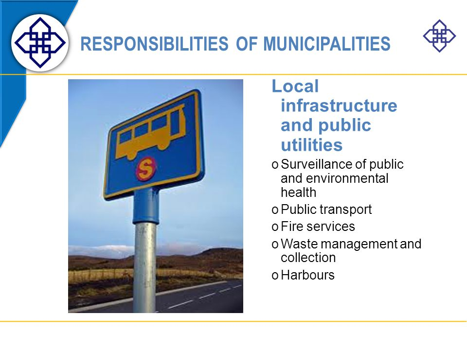 RESPONSIBILITIES OF MUNICIPALITIES Local infrastructure and public utilities oSurveillance of public and environmental health oPublic transport oFire services oWaste management and collection oHarbours