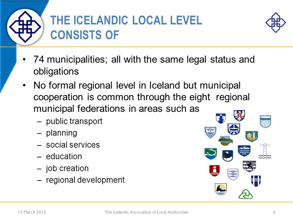 THE ICELANDIC LOCAL LEVEL CONSISTS OF 74 municipalities; all with the same legal status and obligations No formal regional level in Iceland but municipal cooperation is common through the eight regional municipal federations in areas such as –public transport –planning –social services –education –job creation –regional development 15 March 2013The Icelandic Association of Local Authorities6