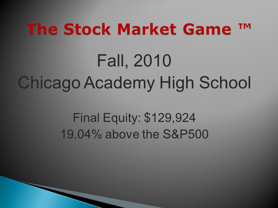 The Stock Market Game The Stock Market Game Fall, 2010 Chicago Academy High School Final Equity: $129, % above the S&P500