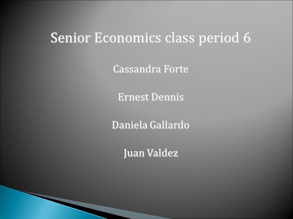 Senior Economics class period 6 Cassandra Forte Ernest Dennis Daniela Gallardo Juan Valdez