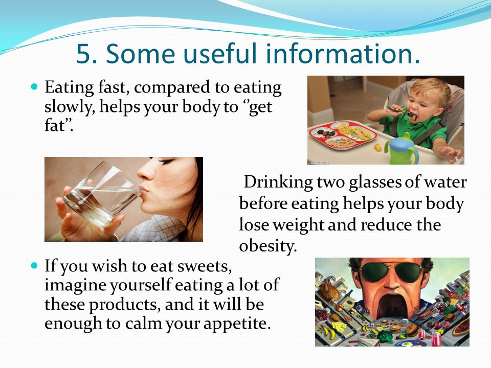 5. Some useful information. Eating fast, compared to eating slowly, helps your body to get fat.