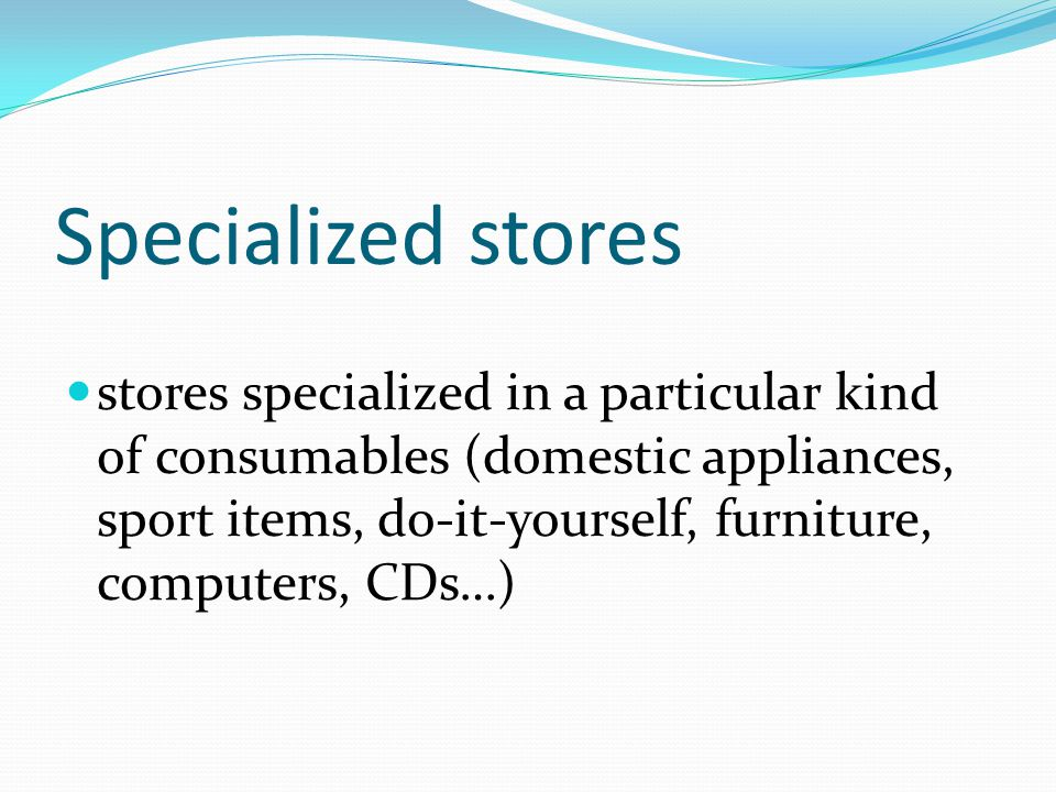 Specialized stores stores specialized in a particular kind of consumables (domestic appliances, sport items, do-it-yourself, furniture, computers, CDs…)